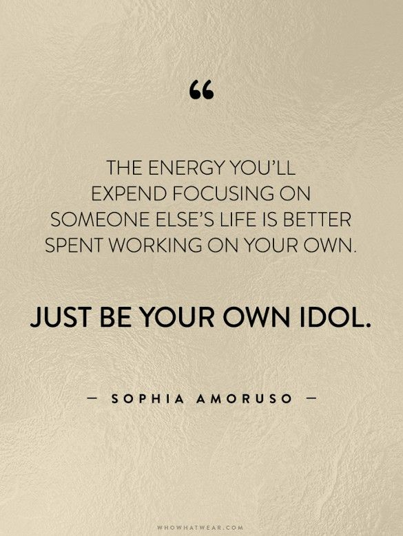 """""""The energy you'll expend focusing on someone else's life is better spent working on your own. Just be your own idol."""" - Sophia Amoruso // #WWWQuotesToLiveBy"""