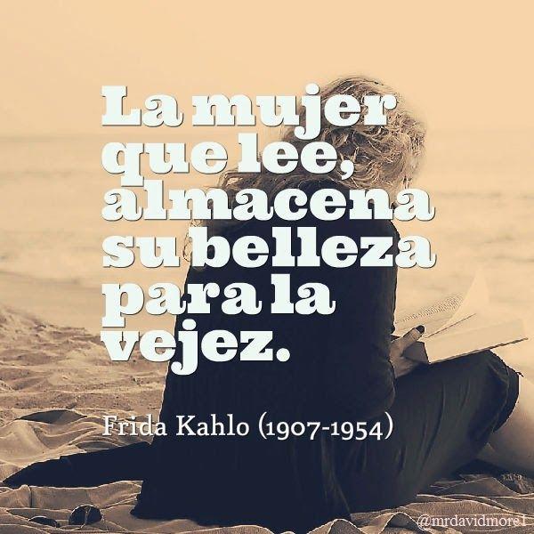 La mujer que lee, almacena su belleza para la vejez. Frida Kahlo (1907-1954). Pintora y poetisa mexicana.