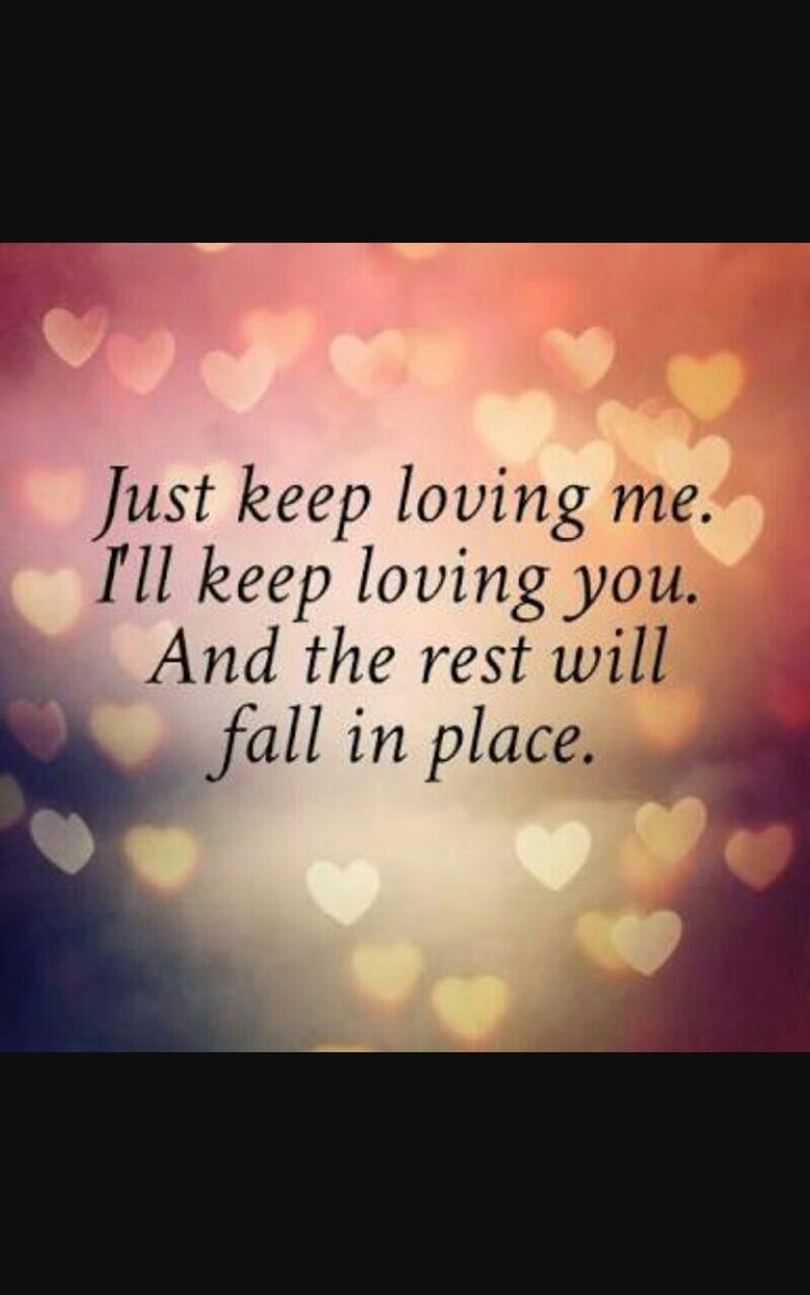 "Romantic love quote for him or for her ""Just keep loving me I ll keep loving you And the rest will fall into place "" Good morning beautiful I love you"