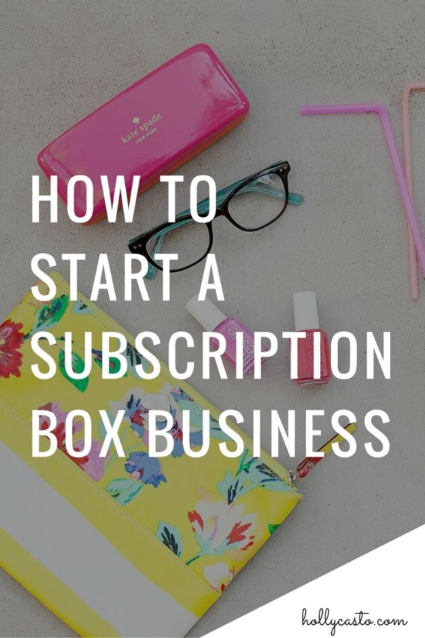 How to start a subscription box business | hollycasto.com