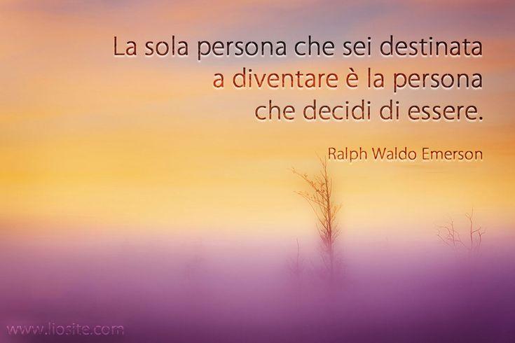 """Questo se si crede nel libero arbitrio e nella volontà dei singoli. """"La sola persona che sei destinata a diventare è la persona che decidi di essere."""" Ralph Waldo Emerson #citazione, #aforisma, #ralphwaldoemerson, #destino, #scelta, #liberoarbitrio, #italiano,"""