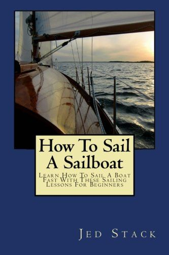 Download free How To Sail A Sailboat: Learn How To Sail A Boat Fast With These Sailing Lessons For Beginners pdf