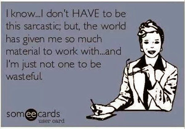 I know, I don't have to be this sarcastic, but the world has given me so much material to work with & I'm not the one to be wasteful.