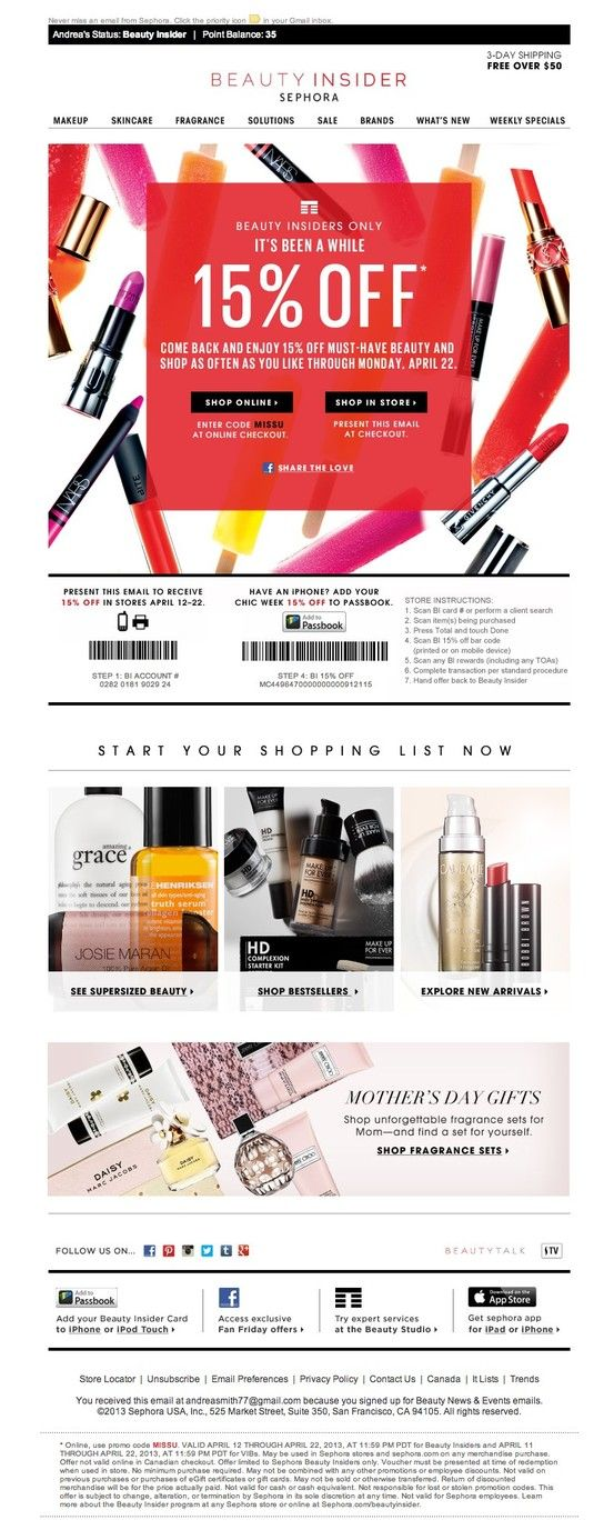 Sephora Beauty Insider >> sent 4/12/13 >> Come back and enjoy 15% off >> This reengagement message is simple and sleek, providing multiple ways to convert online or in-store with an added bonus – 15% off! I love the ability to quickly add the offer to my iPhone's Passbook so I don't have to print or find coupons the next time I'm near a store. Best of all, the header includes personalization so I don't have to dig around for my status. -Andrea Smith, Design Lead, Content Marketing & Research