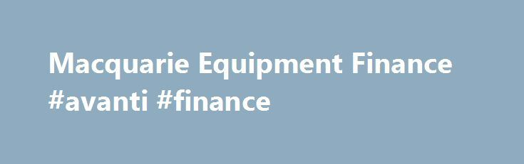 Macquarie Equipment Finance #avanti #finance http://finances.nef2.com/macquarie-equipment-finance-avanti-finance/  #equipment finance # © Macquarie Group Limited Macquarie Equipment Finance is a business unit of the Macquarie Group. This information is a general description of the Macquarie Group only. Before acting on any information, you should consider the appropriateness of it having regard to your particular objectives, financial situation and needs and seek advice. No information set…