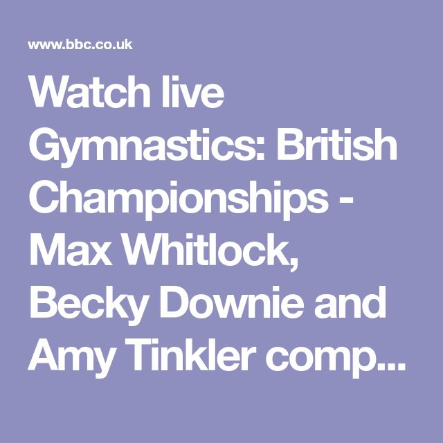Watch live Gymnastics: British Championships - Max Whitlock, Becky Downie and Amy Tinkler competing - BBC Sport