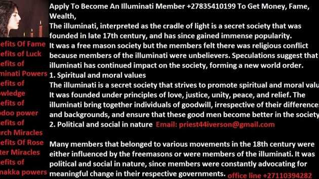 Apply To Become An Illuminati Member +27835410199 To Get Money, Fame, Wealth, The illuminati, interpreted as the cradle of light is a secret society that was founded in late 17th century, and has since gained immense popularity.  It was a free mason society but the members felt there was religious conflict because members of the illuminati were unbelievers. Speculations suggest that the illuminati has continued impact on the society, forming a new world order.  1. Spiritual and moral va...