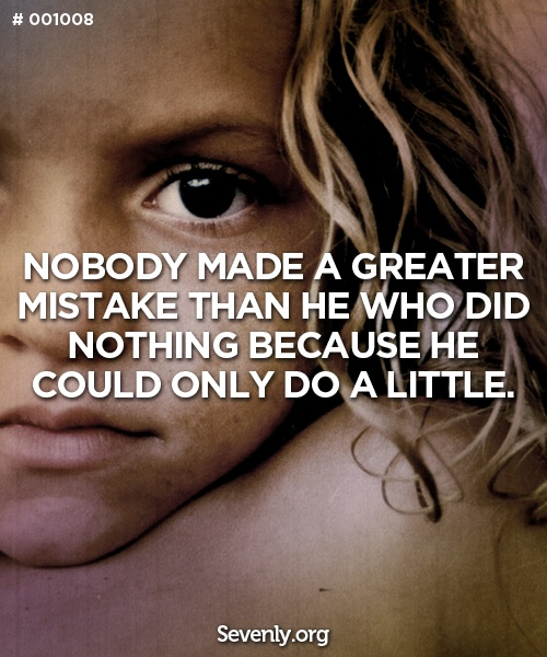 """Nobody made a greater mistake than he who did nothing because he could only do a little."" sevenly.org"