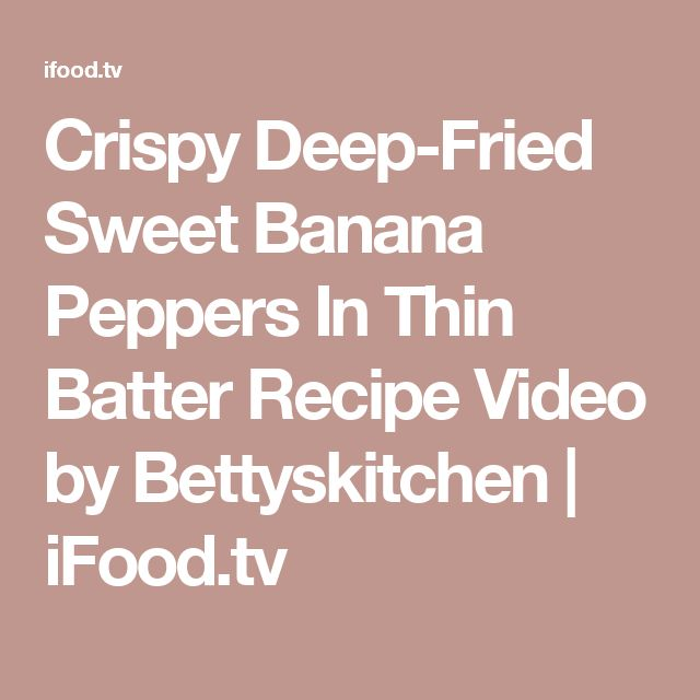 Crispy Deep-Fried Sweet Banana Peppers In Thin Batter Recipe Video by Bettyskitchen | iFood.tv