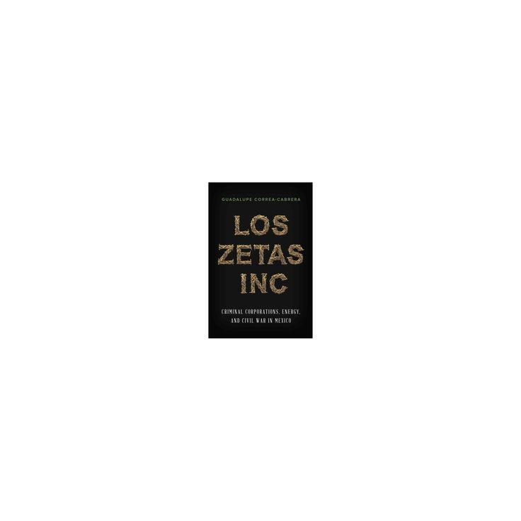 Los Zetas Inc. : Criminal Corporations, Energy, and Civil War in Mexico (Paperback) (Guadalupe