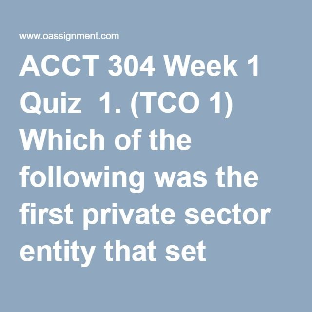 ACCT 304 Week 1 Quiz  1. (TCO 1) Which of the following was the first private sector entity that set accounting standards in the United States?  2. (TCO 2) The enhancing qualitative characteristic of understandability means that information should be understood by  3. (TCO 3) XYZ Corporation receives $100,000 from investors for issuing them shares of its stock. XYZ's journal entry to record this transaction would include a  4. (TCO 3) Cal Farms reported a supplies expense of $2,000,000 this…