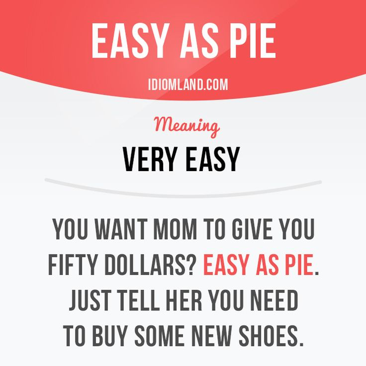 Idiom: Easy as pie - Very easy -   Example: You want mom to give you fifty dollars? Easy as pie. Just tell her you need to buy some new shoes.