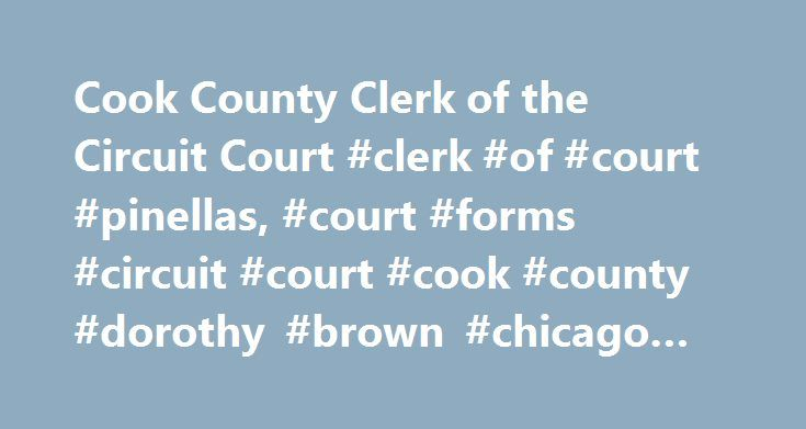 Cook County Clerk of the Circuit Court #clerk #of #court #pinellas, #court #forms #circuit #court #cook #county #dorothy #brown #chicago #illinois http://oklahoma.remmont.com/cook-county-clerk-of-the-circuit-court-clerk-of-court-pinellas-court-forms-circuit-court-cook-county-dorothy-brown-chicago-illinois/  # On-Line Case Information The Clerk of the Circuit Court now offers on-line access to cases in the Civil, Law, Chancery, Probate and Domestic Relations. The on-line access enables users…