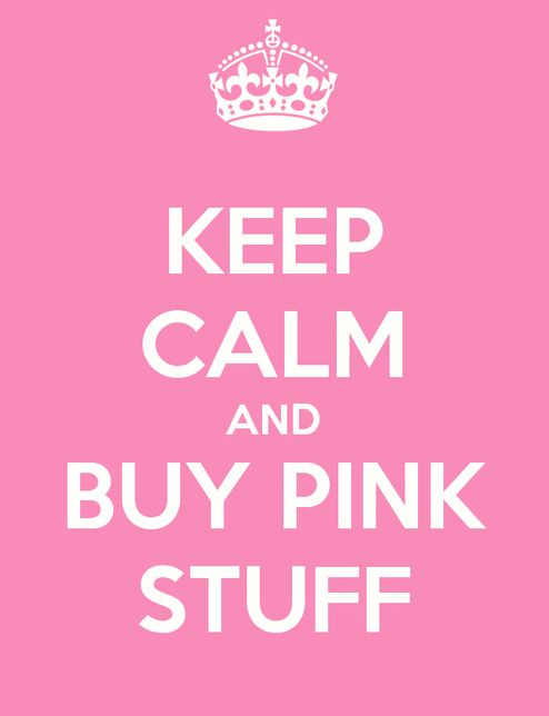 Keep calm and buy pink stuff