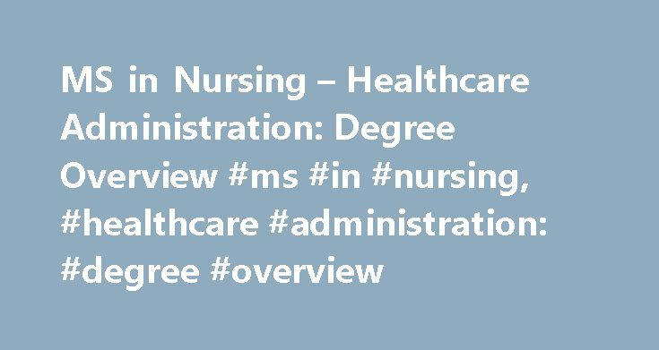 MS in Nursing – Healthcare Administration: Degree Overview #ms #in #nursing, #healthcare #administration: #degree #overview http://cameroon.remmont.com/ms-in-nursing-healthcare-administration-degree-overview-ms-in-nursing-healthcare-administration-degree-overview/  # MS in Nursing – Healthcare Administration: Degree Overview A Master of Science in Nursing (MSN) degree program with a concentration in healthcare administration is designed for working registered nurses (RNs) who want to pursue…