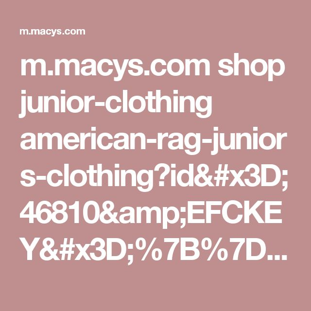 m.macys.com shop junior-clothing american-rag-juniors-clothing?id=46810&EFCKEY=%7B%7D_american-rag_COL3&cm_mmc=pinterestamericanrag-_-Coachella&pp=0