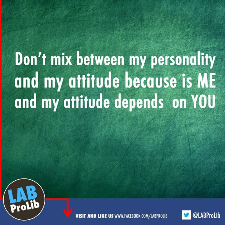 Don't mix between my personality and my attitude because is ME and my  attitude