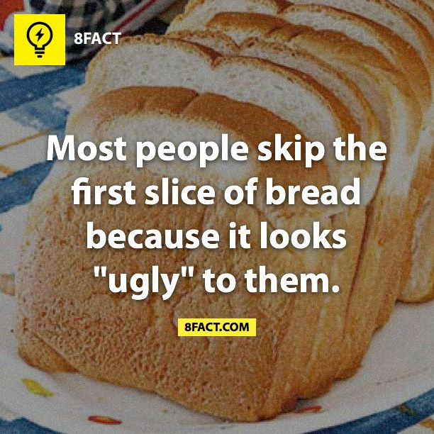 """""""Most people skip the first slice of bread because it looks ugly to them."""" Well, not because it's ugly, it's not as good as the rest, haha!"""