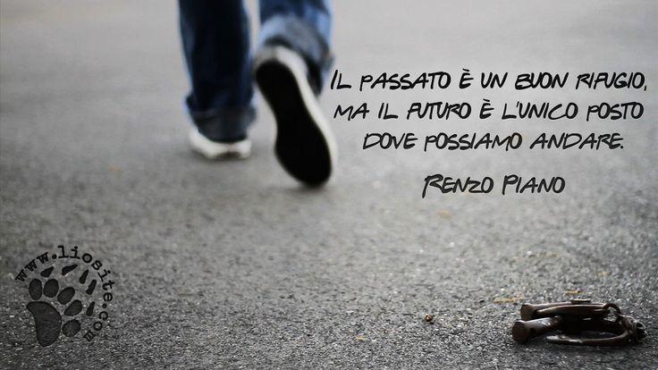 """Fermate il mondo, voglio scendere!!!   """"Il passato è un buon rifugio, ma il futuro è l'unico posto dove possiamo andare."""" Renzo Piano  #renzopiano, #passato, #futuro, #fotocitazioni,"""