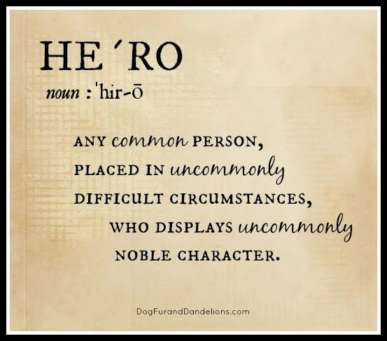 Hero:  Any common person, placed in uncommonly difficult circumstances, who displays uncommonly noble character.