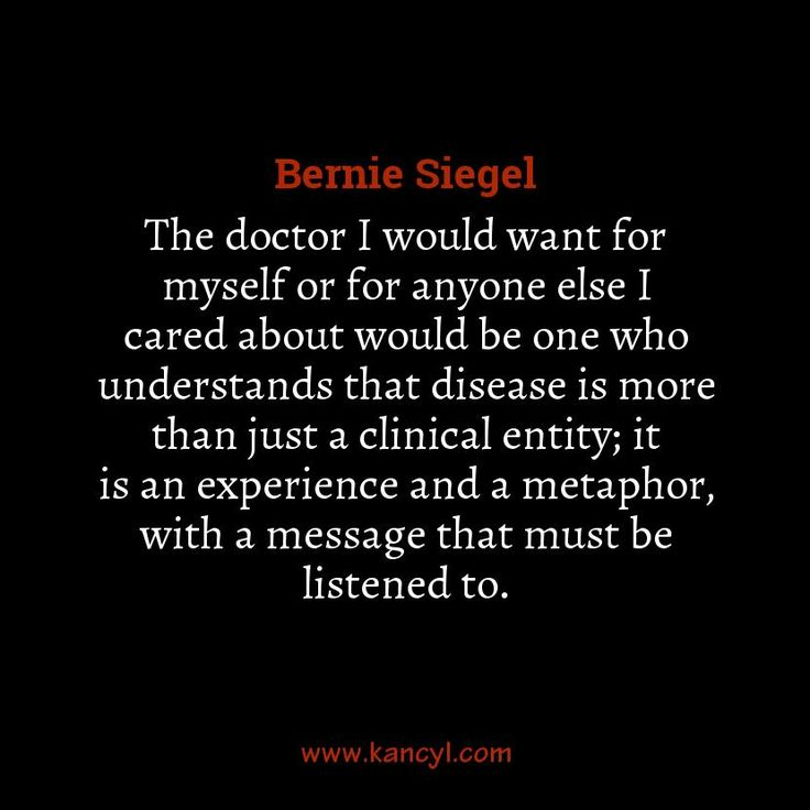 """The doctor I would want for myself or for anyone else I cared about would be one who understands that disease is more than just a clinical entity; it is an experience and a metaphor, with a message that must be listened to."", Bernie Siegel"