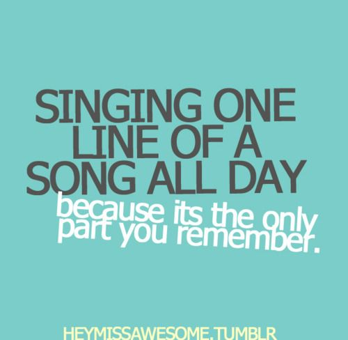 Singing one line of a song all day because its the only part you remember… :P