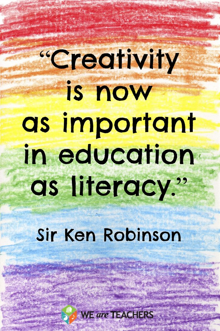"""""""Creativity is now as important in education as literacy.""""--Sir Ken Robinson"""
