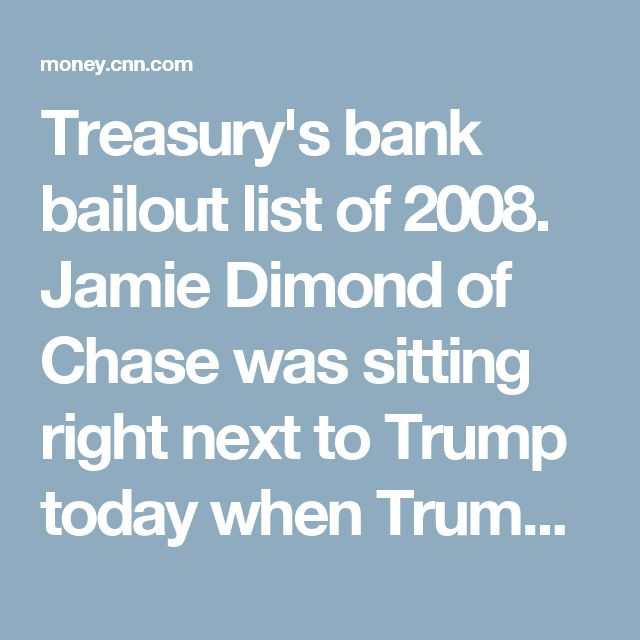 Treasury's bank bailout list of 2008. Jamie Dimond of Chase was sitting right next to Trump today when Trump announced his intent to cut Dodd-Frank, which alleviated the 2008 economic crisis. And now Trump is cutting away at it to help his friends' businesses. He said so.