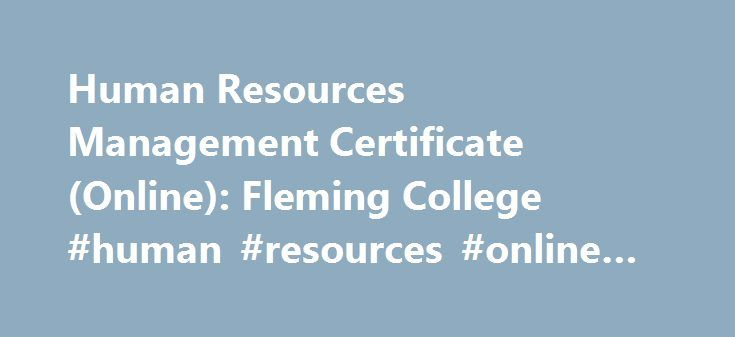 Human Resources Management Certificate (Online): Fleming College #human #resources #online #classes http://corpus-christi.remmont.com/human-resources-management-certificate-online-fleming-college-human-resources-online-classes/  # Fleming College Program Highlights This certificate gives you a skillset that includes up-to-date Canadian regulations and policies, working with the different levels of an organization, compensation administration, recruitment, training, labour relations and other…
