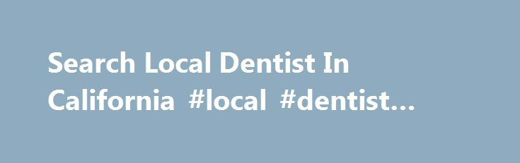 Search Local Dentist In California #local #dentist #search http://dental.remmont.com/search-local-dentist-in-california-local-dentist-search-2/  #local dentist search # How to search for a local dentist in California Whether you ve recently moved to California or are unhappy with your current dental clinic, if you re looking to search local dentist in California, continue reading to discover how to find a reputable local dental clinic. How to search local dentist […]