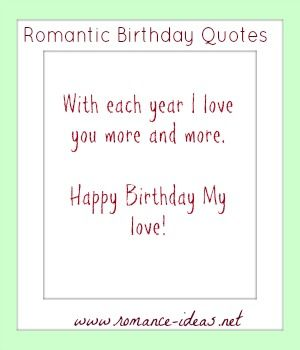 Romantic Birthday Quotes are quotes we send to our loved ones during their birthdays, that very special day in their lives. So, don't forget to send a birthday quote to brighten his or her day. We have a collection of the best quotes you can think of