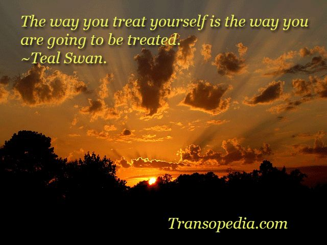 The way you treat yourself is the way you are going to be treated. ~#Teal #Swan.