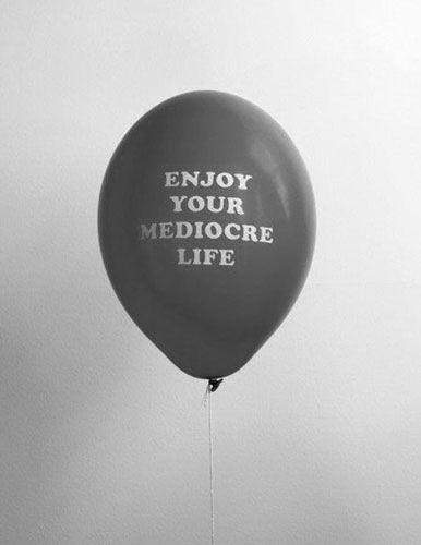 Enjoy your mediocre life.