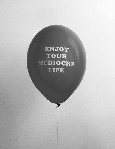 enjoy your mediocre life