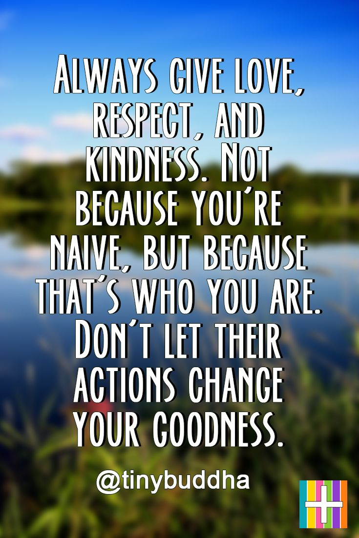 Always Give Love Respect And Kindness Not Because You Re Naive But Because That S Who You Are Naive Quotes Positive Quotes Positive Quotes For Women