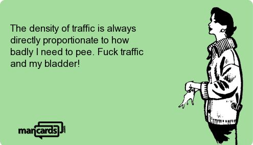 The density of traffic is always directly proportionate to how badly I need to pee.