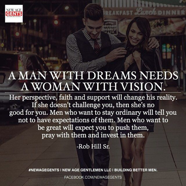 A man with dreams needs a woman with vision. Her perspective, faith and support will change his reality. If she doesn't challenge you, then she's no good for you. Men who want to stay ordinary will tell you not to have expectations of them. Men who want to be great will expect you to push them, pray with them and invest in them. -Rob Hill Sr @robhillsr #NewAgeGents