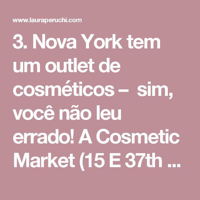 3. Nova York tem um outlet de cosméticos – sim, você não leu errado! A Cosmetic Market (15 E 37th St) tem um mix de produtos tipo ponta de estoque, que já saíram do mercado. Temmaquiagem, cosméticos para o corpo e rosto e produtos para os cabelos. Os preços são muito bons mesmo! Há marcas como Maybelline, O.P.I., Sally Hansen, Revlon, Garnier, L'oréal, Elizabeth Arden, Bioré. Fique atenta à validade dos produtos. Ah, e a variedade de produtos muda a cada semana.Tem post aqui no blog e…