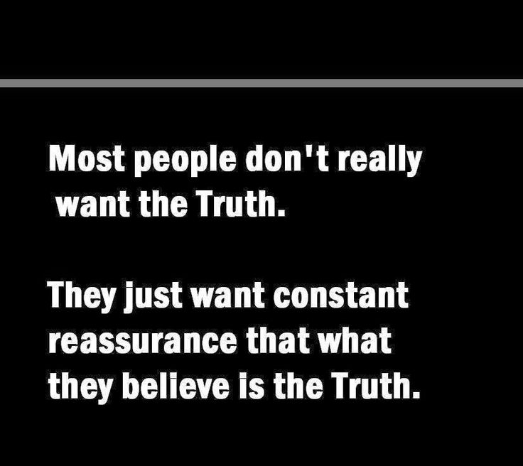 Most people don't really want the Truth. They just want constant reassurance that what they believe is the Truth.