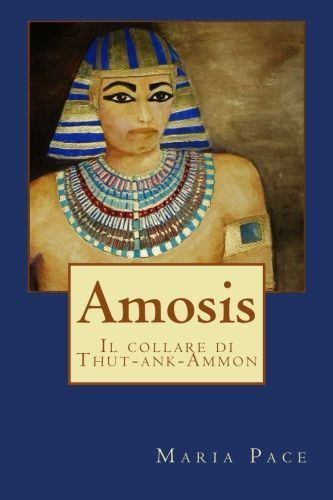 AMOSIS e il collare di Thut-ank-Ammon di Maria Pace romanzo storico con una pennellata di fantasy La teoria della relativit spazio-tempo e l inquietante storia del faraone Thutank-Ammon sono il