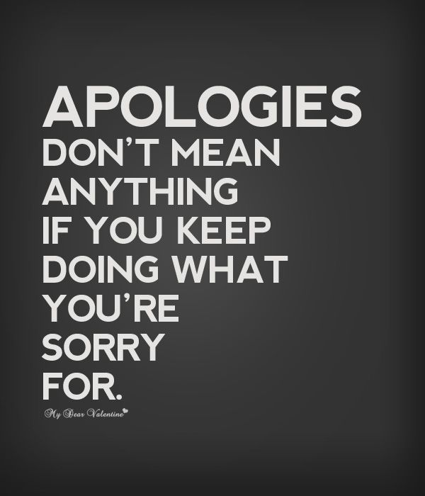 Apologies don't mean anything and sorry just isn't enough, if someone keeps doing what there supposedly sorry for.....People can blame their actions on a number of things, but, the bottom-line is people actually have to change. Sometimes that is beyond their capability...... and......that my friend is when you just have to leave them and walk away!!