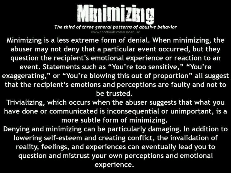 Minimizing is a less extreme form of denial. When minimizing, the abuser may not deny that a particular event occurred, but they question the recipient's emotional experience or reaction to an event... In addition to lowering self-esteem and creating conflict, the invalidation of reality, feelings, and experiences can eventually lead you to question and mistrust your own perceptions and emotional experience.