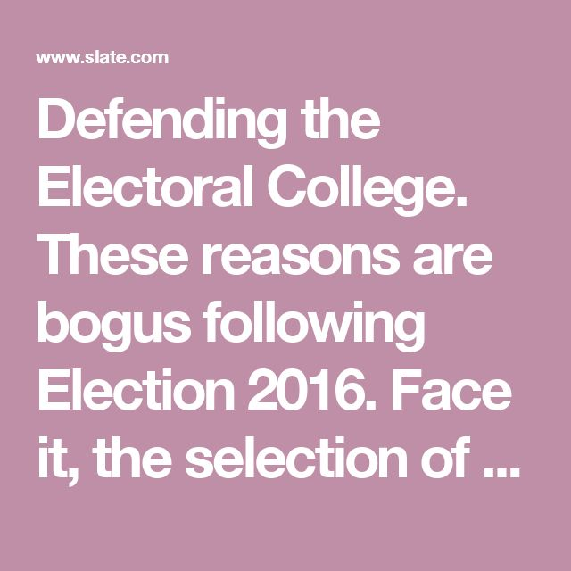 Defending the Electoral College. These reasons are bogus following Election 2016. Face it, the selection of President comes down to 18 states.