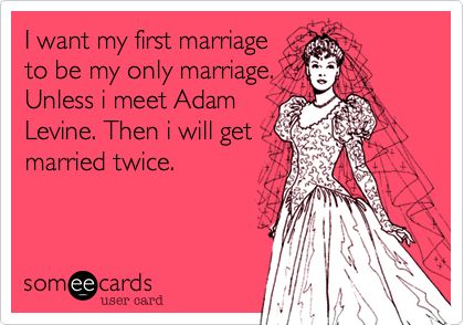 I want my first marriage to be my only marriage. Unless i meet Adam Levine. Then i will get married twice.