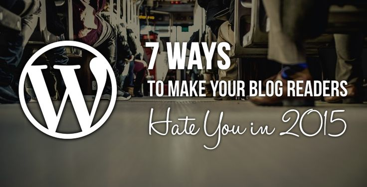 7 Ways to Make Your Blog Readers Hate You #wordpress