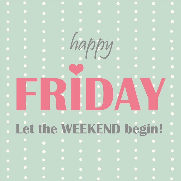 Happy Friday! Let the weekend begin!