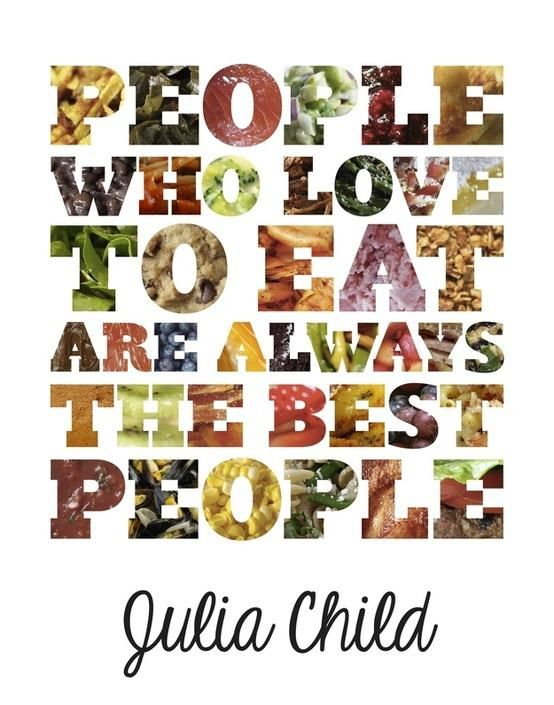 People who love to eat are always the best people :: Do you agree with Julia Child?