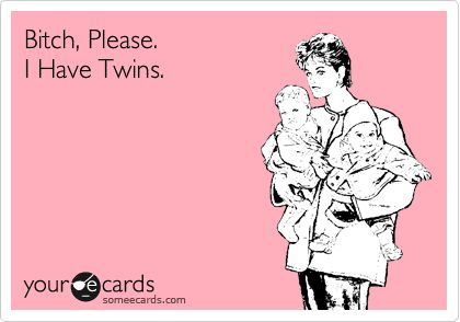 Bitch, Please. I Have Twins. | Baby Ecard | someecards.com