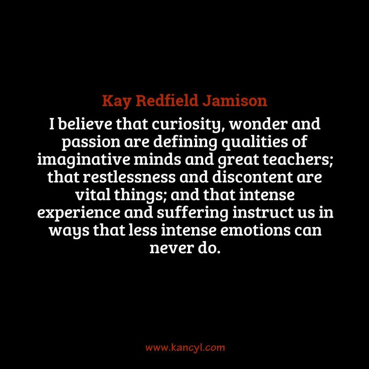 """I believe that curiosity, wonder and passion are defining qualities of imaginative minds and great teachers; that restlessness and discontent are vital things; and that intense experience and suffering instruct us in ways that less intense emotions can never do."", Kay Redfield Jamison"