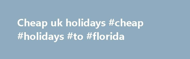 Cheap uk holidays #cheap #holidays #to #florida http://cheap.remmont.com/cheap-uk-holidays-cheap-holidays-to-florida/  #cheap uk holidays # Discover your smile. Holidays from Thomson. You're in safe hands We re part of TUI Group one of the world s leading travel companies. And all of our holidays are designed to help you Discover Your Smile. TRAVEL AWARE STAYING SAFE AND HEALTHY ABROAD The Foreign Commonwealth Office and the NHS…